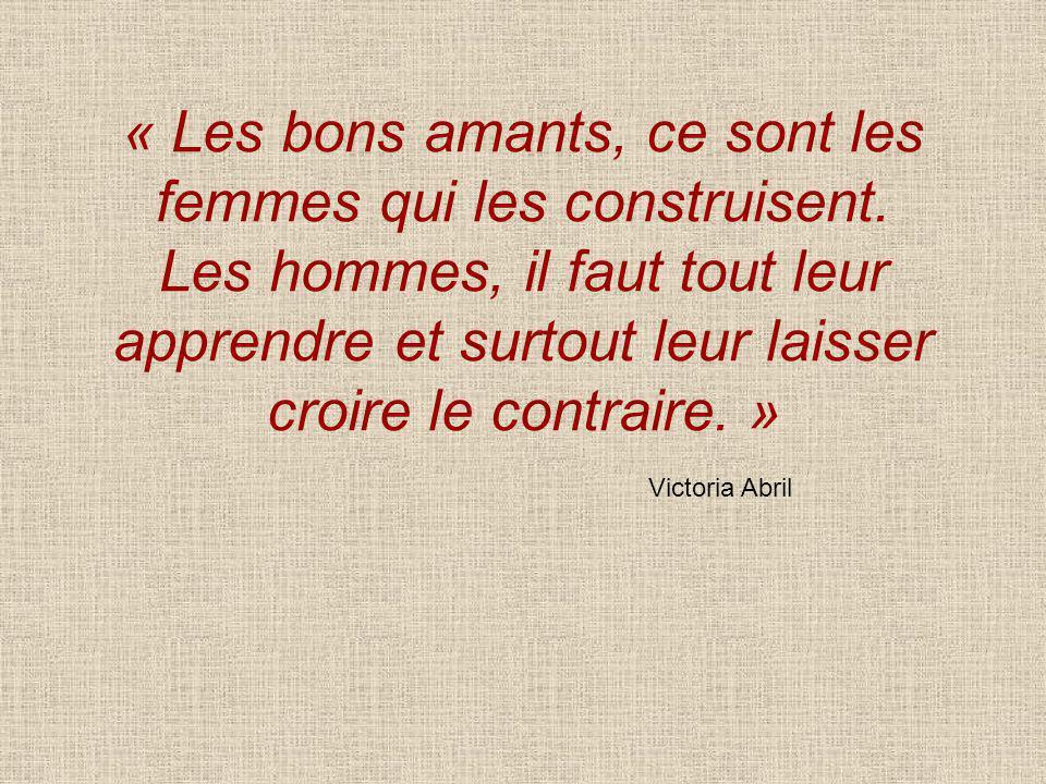 « Les bons amants, ce sont les femmes qui les construisent. Les hommes, il faut tout leur apprendre et surtout leur laisser croire le contraire. » Vic