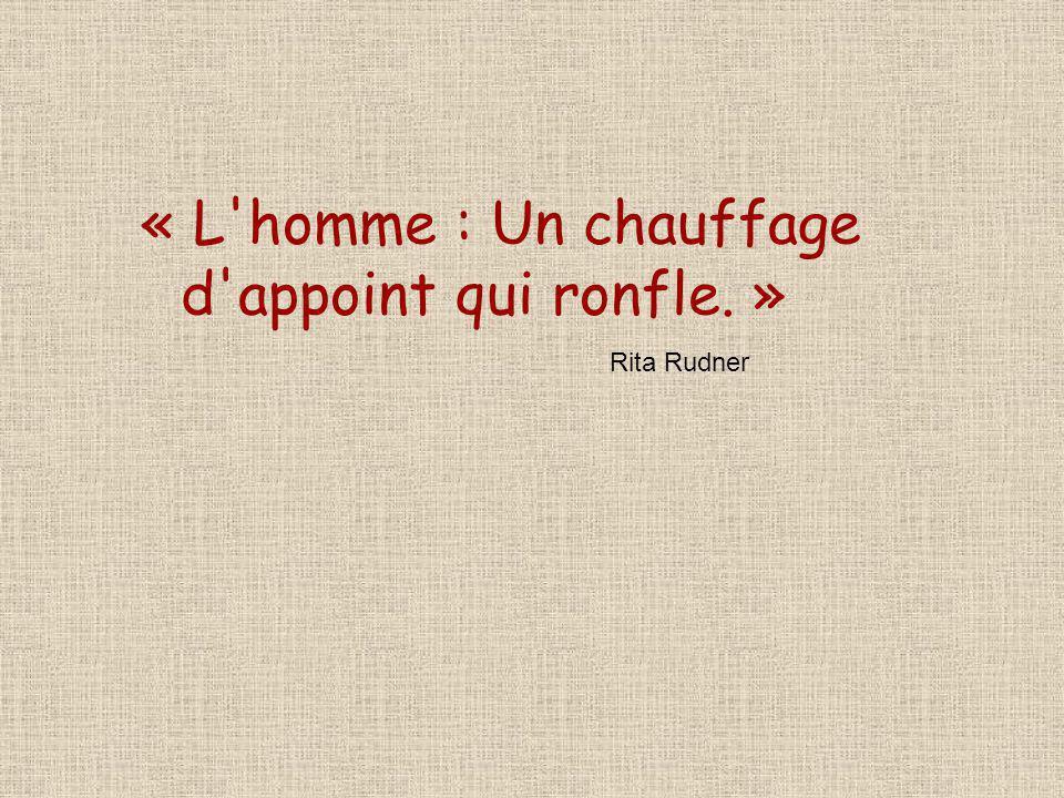 « L'homme : Un chauffage d'appoint qui ronfle. » Rita Rudner