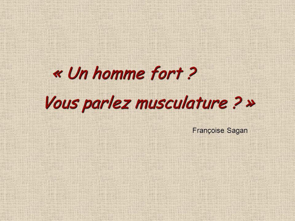 « Un homme fort ? Vous parlez musculature ? » Françoise Sagan