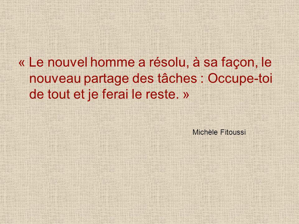 « Le nouvel homme a résolu, à sa façon, le nouveau partage des tâches : Occupe-toi de tout et je ferai le reste. » Michèle Fitoussi