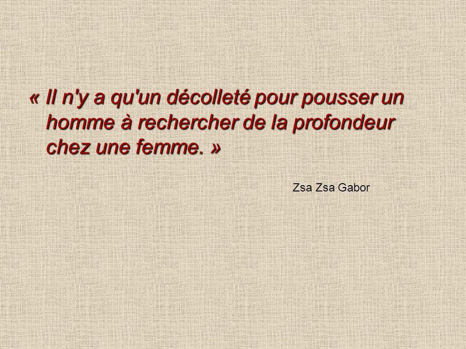 « Il n'y a qu'un décolleté pour pousser un homme à rechercher de la profondeur chez une femme. » Zsa Zsa Gabor