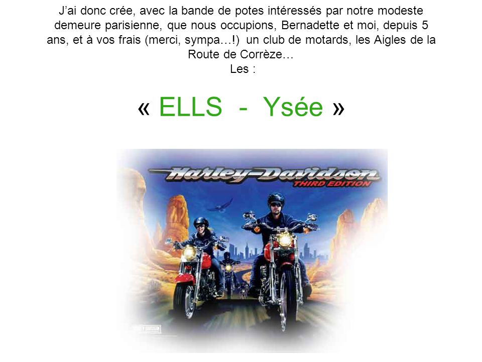 Jai donc crée, avec la bande de potes intéressés par notre modeste demeure parisienne, que nous occupions, Bernadette et moi, depuis 5 ans, et à vos frais (merci, sympa…!) un club de motards, les Aigles de la Route de Corrèze… Les : « ELLS - Ysée »