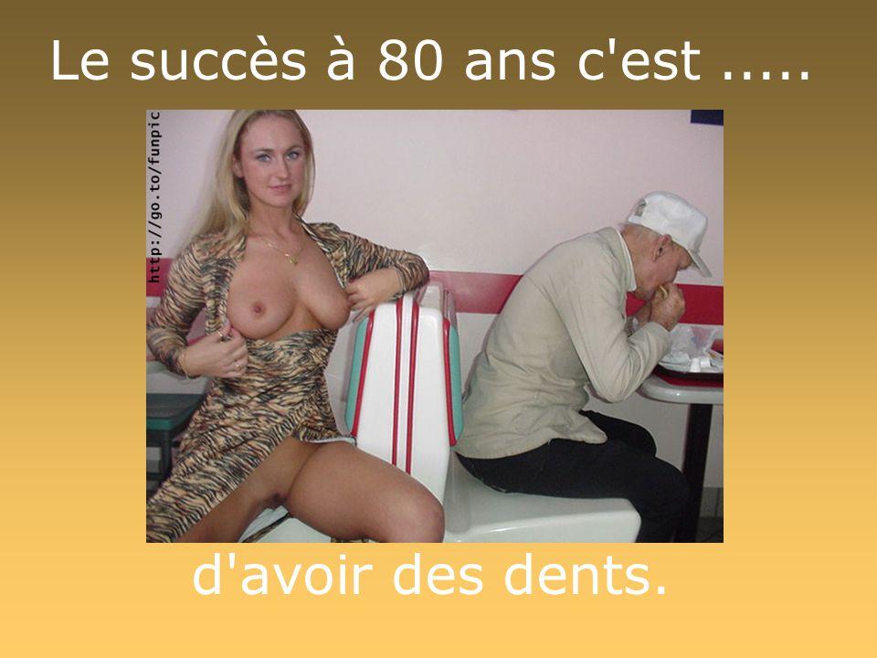 Le succès à 80 ans c est..... d avoir des dents.