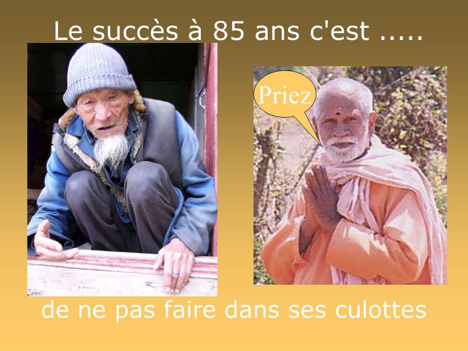 Le succès à 85 ans c'est..... de ne pas faire dans ses culottes Priez