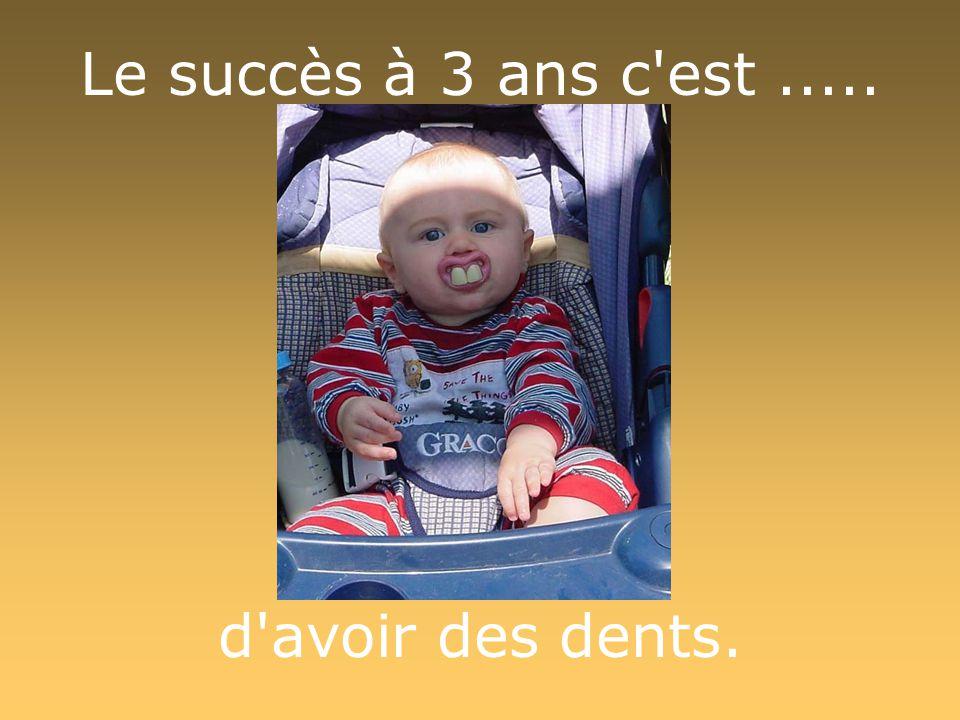 Le succès à 3 ans c est..... d avoir des dents.
