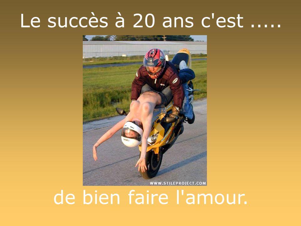 Le succès à 20 ans c est..... de bien faire l amour.