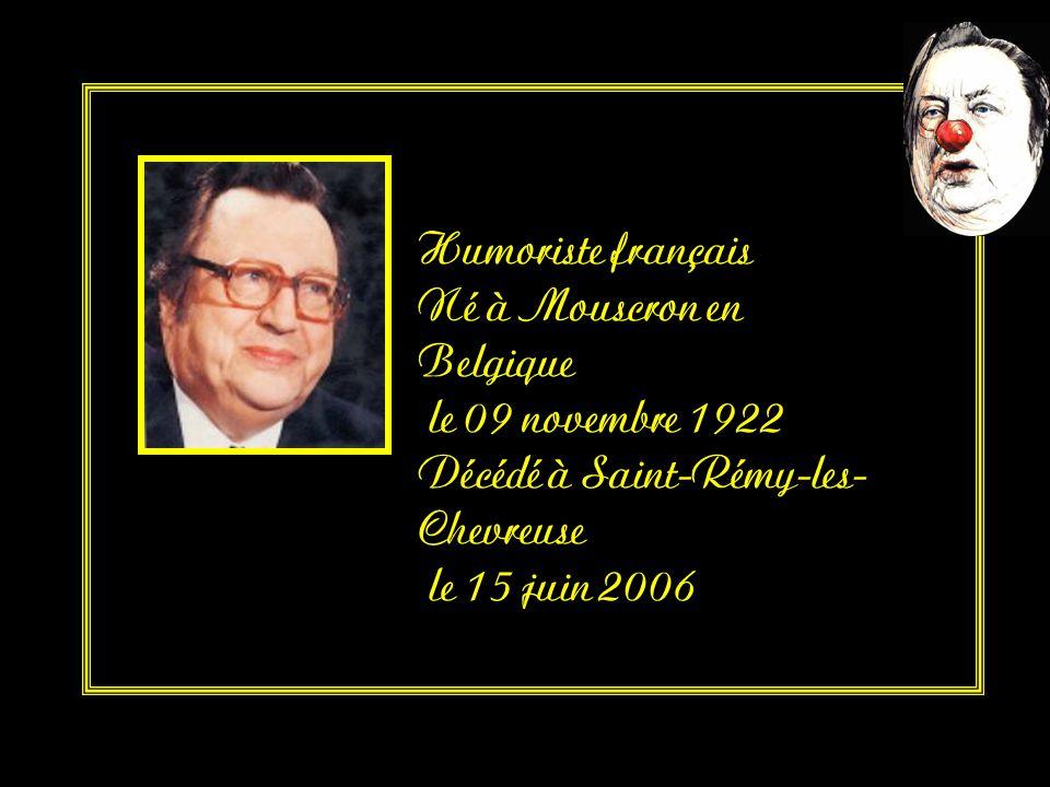 Humoriste français Né à Mouscron en Belgique le 09 novembre 1922 Décédé à Saint-Rémy-les- Chevreuse le 15 juin 2006