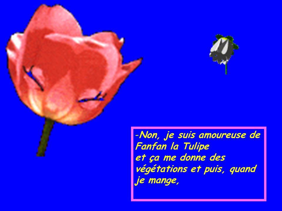 -N-Non, je suis amoureuse de Fanfan la Tulipe et ça me donne des végétations et puis, quand je mange,