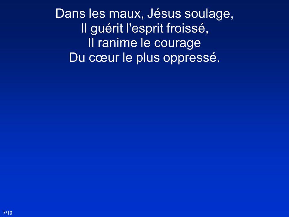 7/10 Dans les maux, Jésus soulage, Il guérit l'esprit froissé, Il ranime le courage Du cœur le plus oppressé.