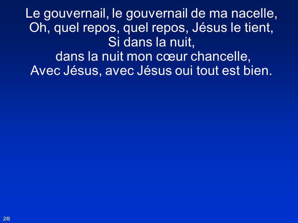 Le gouvernail, le gouvernail de ma nacelle, Oh, quel repos, quel repos, Jésus le tient, Si dans la nuit, dans la nuit mon cœur chancelle, Avec Jésus,