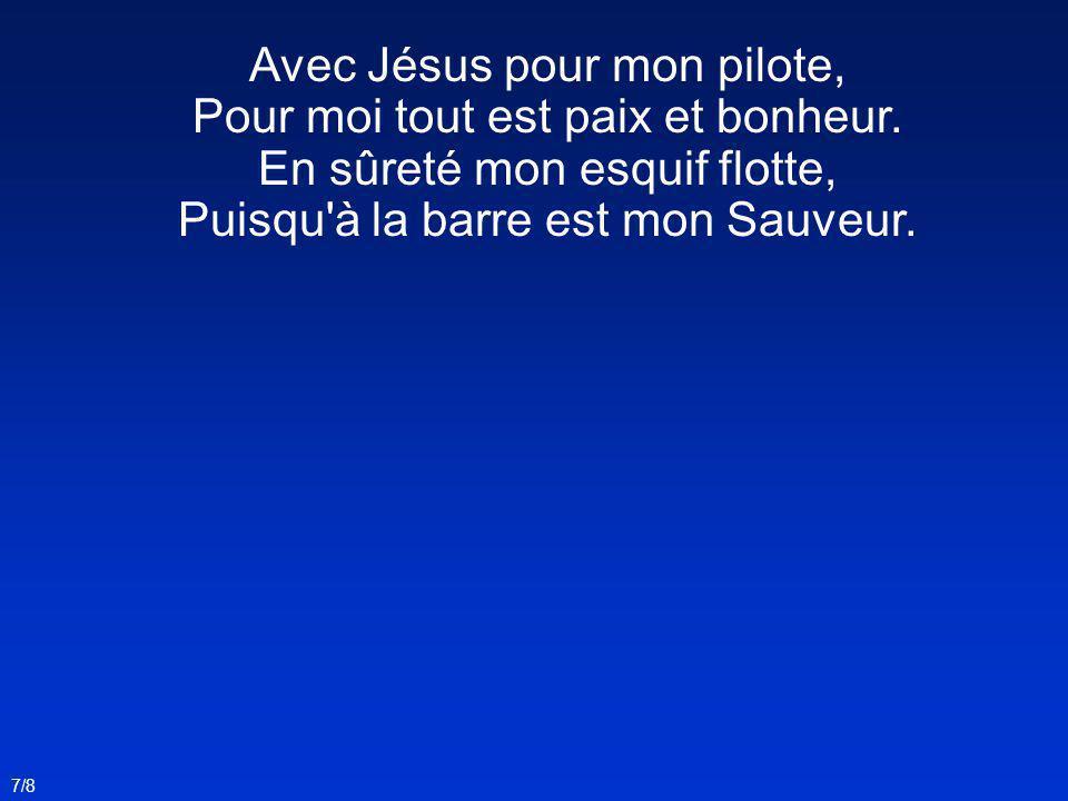 Avec Jésus pour mon pilote, Pour moi tout est paix et bonheur. En sûreté mon esquif flotte, Puisqu'à la barre est mon Sauveur. 7/8