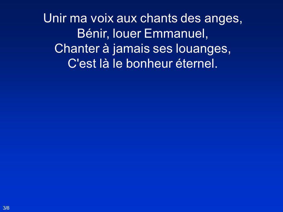Unir ma voix aux chants des anges, Bénir, louer Emmanuel, Chanter à jamais ses louanges, C'est là le bonheur éternel. 3/8