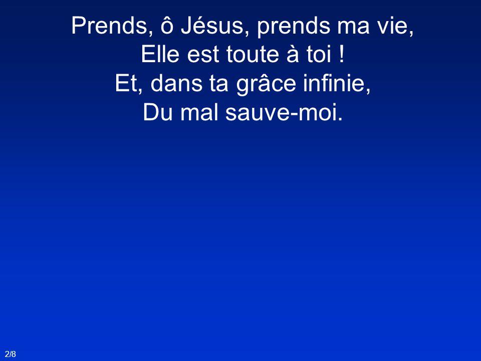 Prends, ô Jésus, prends ma vie, Elle est toute à toi ! Et, dans ta grâce infinie, Du mal sauve-moi. 2/8