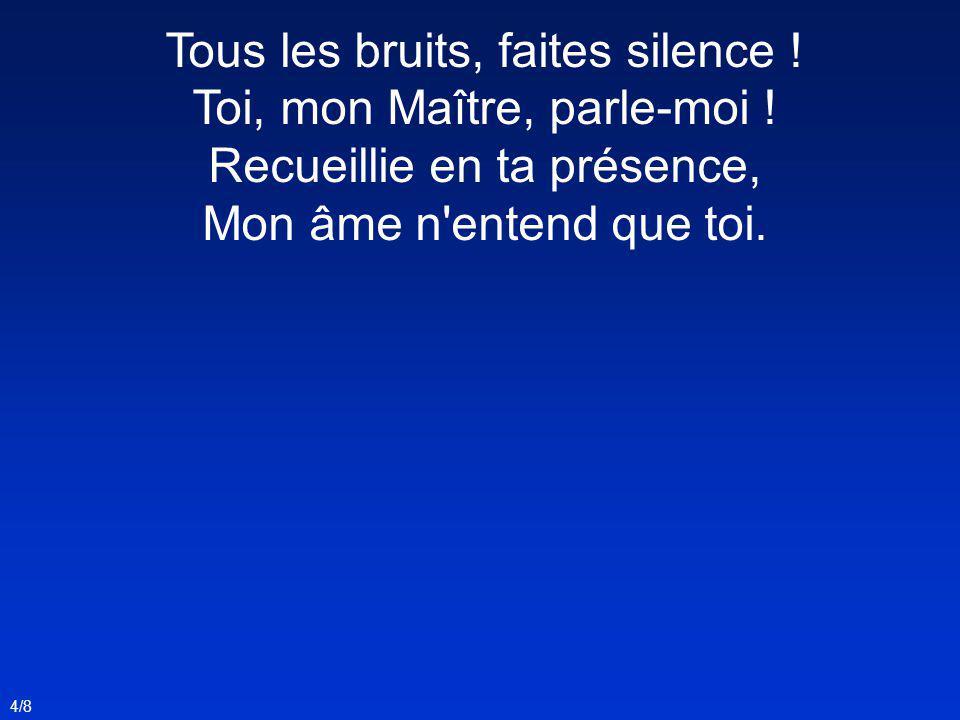 Tous les bruits, faites silence ! Toi, mon Maître, parle-moi ! Recueillie en ta présence, Mon âme n'entend que toi. 4/8