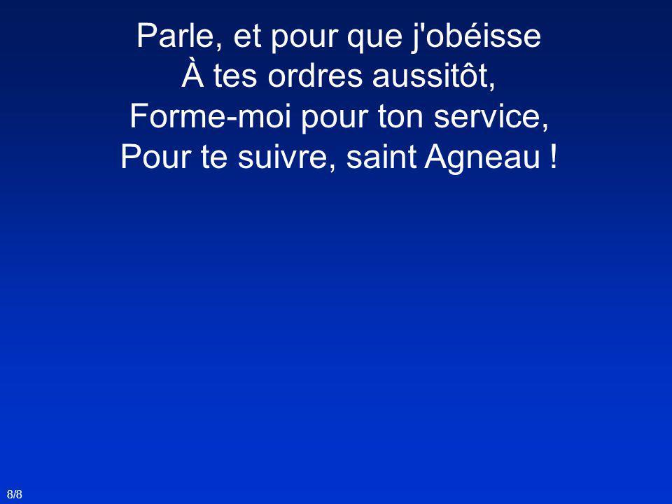 Parle, et pour que j'obéisse À tes ordres aussitôt, Forme-moi pour ton service, Pour te suivre, saint Agneau ! 8/8