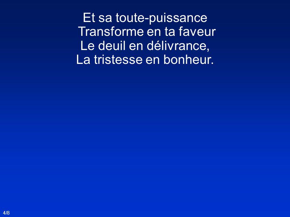 Et sa toute-puissance Transforme en ta faveur Le deuil en délivrance, La tristesse en bonheur. 4/8