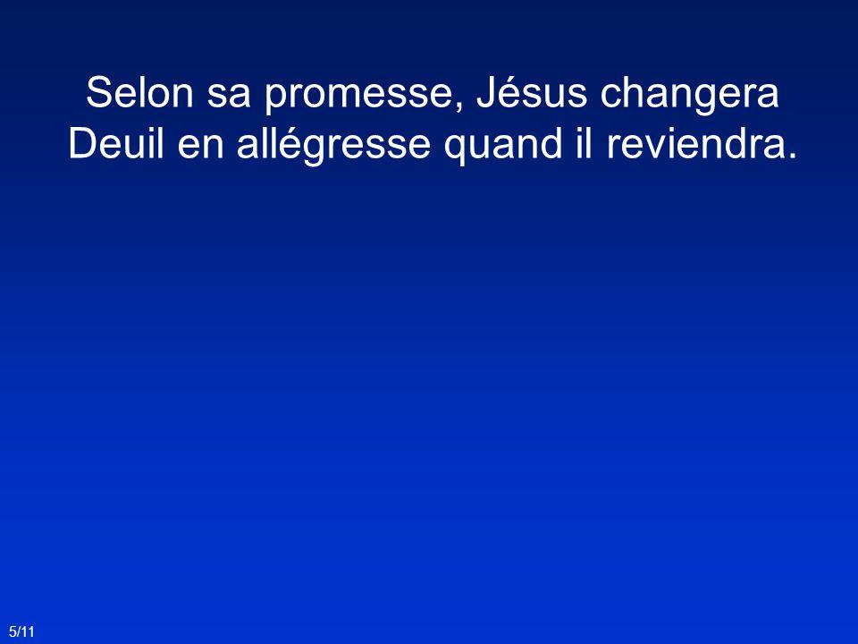 Selon sa promesse, Jésus changera Deuil en allégresse quand il reviendra. 5/11