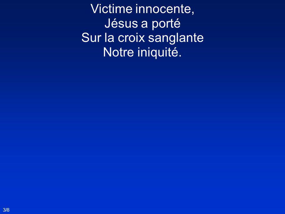 Victime innocente, Jésus a porté Sur la croix sanglante Notre iniquité. 3/8