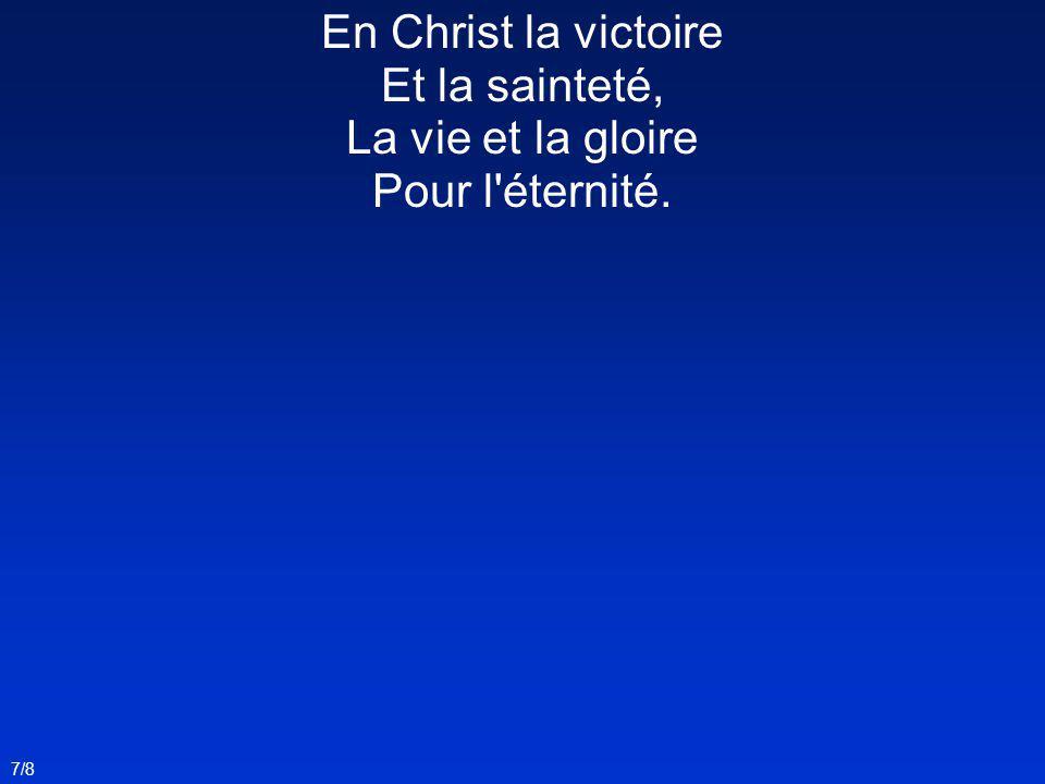 En Christ la victoire Et la sainteté, La vie et la gloire Pour l'éternité. 7/8