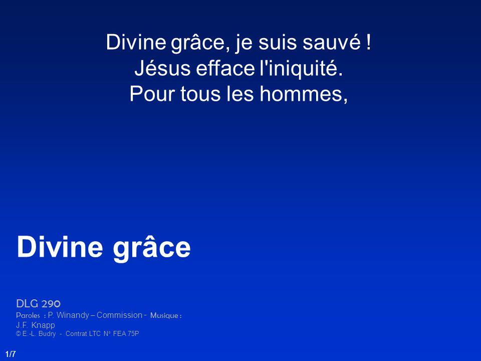 Divine grâce, je suis sauvé ! Jésus efface l'iniquité. Pour tous les hommes, Divine grâce DLG 290 Paroles : P. Winandy – Commission - Musique : J.F. K