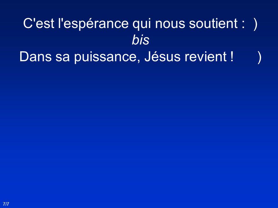 C'est l'espérance qui nous soutient : ) bis Dans sa puissance, Jésus revient ! ) 7/7