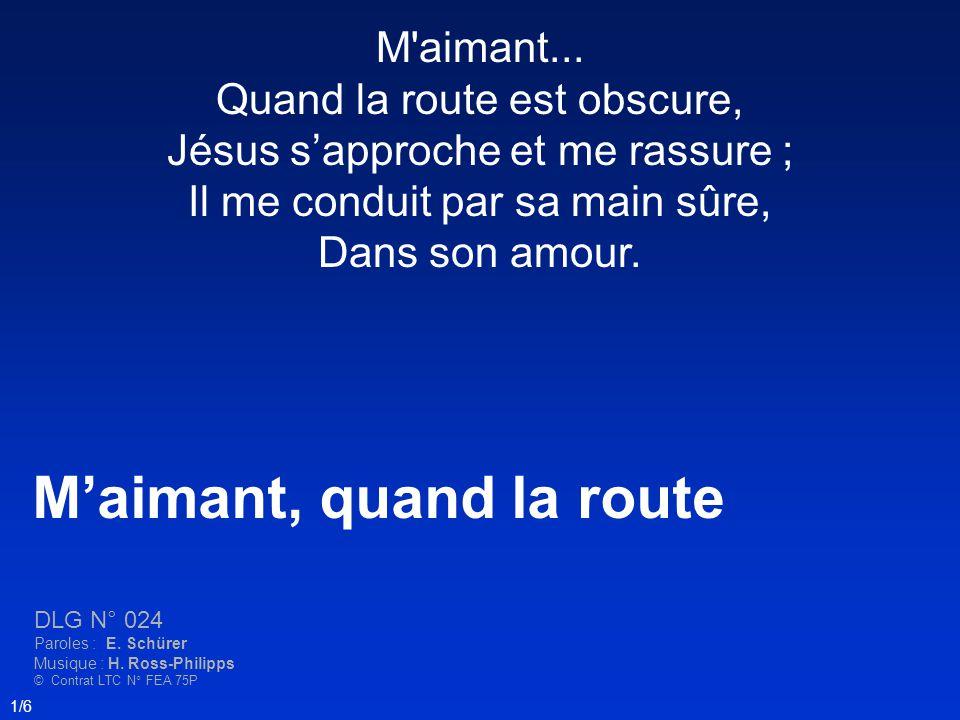 Maimant, quand la route DLG N° 024 Paroles : E. Schürer Musique : H. Ross-Philipps © Contrat LTC N° FEA 75P 1/6 M'aimant... Quand la route est obscure