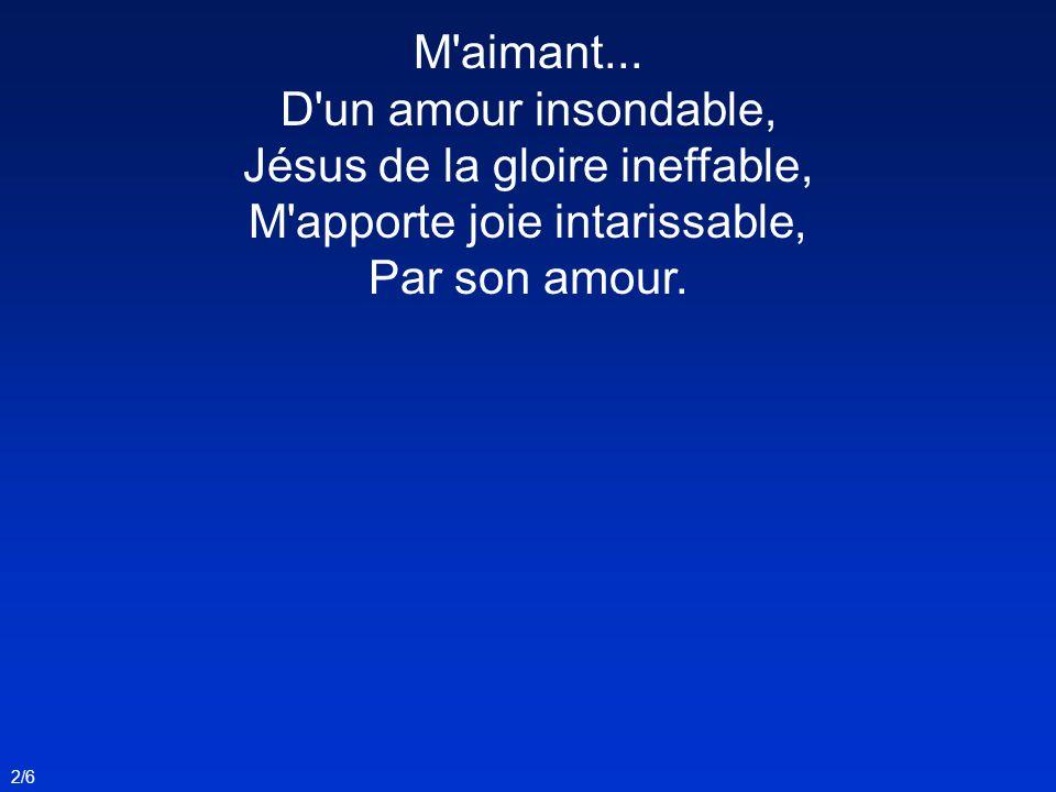 M'aimant... D'un amour insondable, Jésus de la gloire ineffable, M'apporte joie intarissable, Par son amour. 2/6