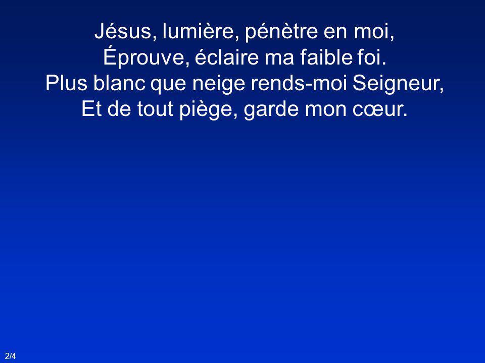 Jésus, lumière, pénètre en moi, Éprouve, éclaire ma faible foi. Plus blanc que neige rends-moi Seigneur, Et de tout piège, garde mon cœur. 2/4