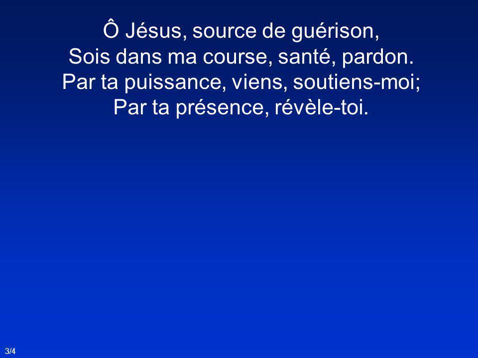 Ô Jésus, source de guérison, Sois dans ma course, santé, pardon. Par ta puissance, viens, soutiens-moi; Par ta présence, révèle-toi. 3/4