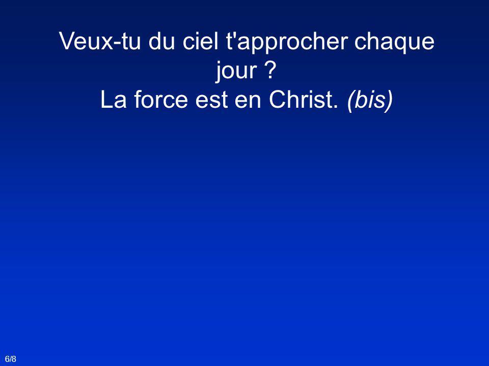 Veux-tu du ciel t approcher chaque jour ? La force est en Christ. (bis) 6/8