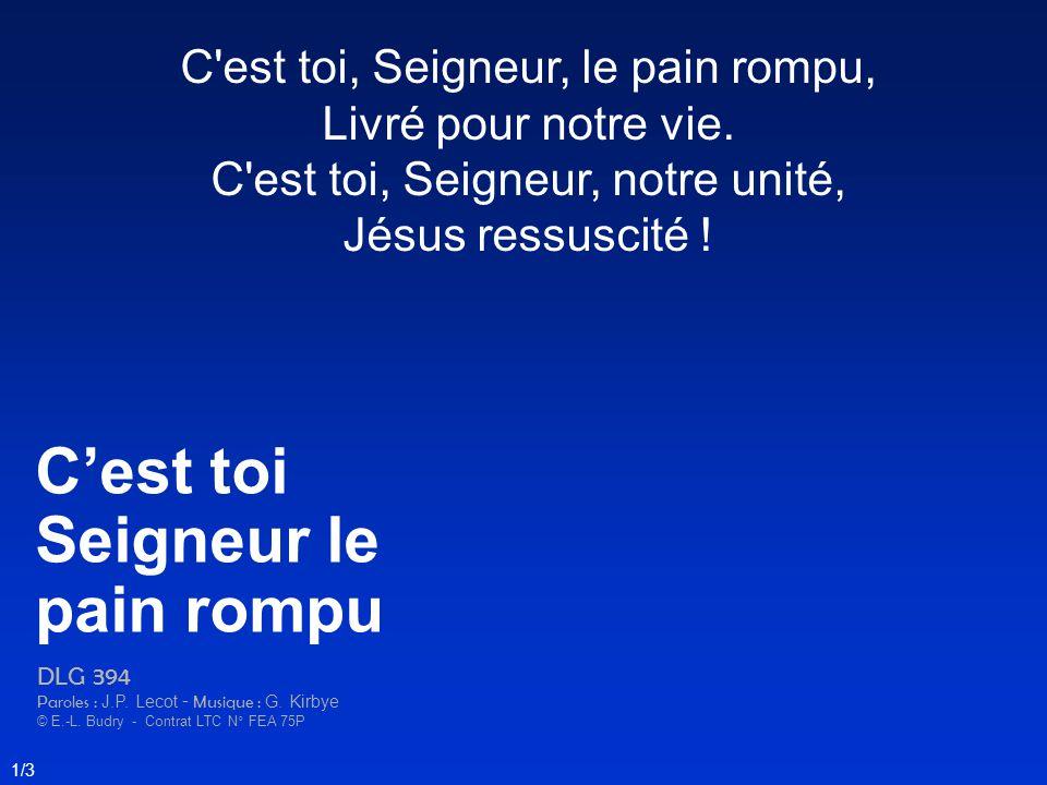 C'est toi, Seigneur, le pain rompu, Livré pour notre vie. C'est toi, Seigneur, notre unité, Jésus ressuscité ! Cest toi Seigneur le pain rompu DLG 394