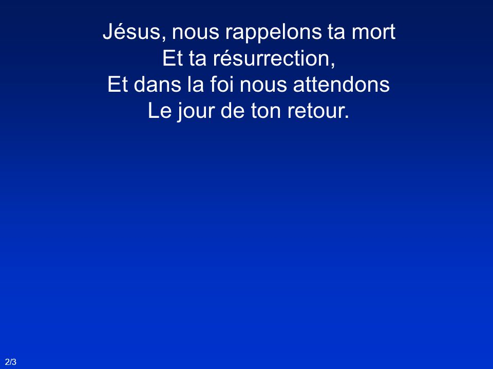Jésus, nous rappelons ta mort Et ta résurrection, Et dans la foi nous attendons Le jour de ton retour. 2/3