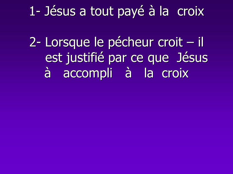 1- Jésus a tout payé à la croix 2- Lorsque le pécheur croit – il est justifié par ce que Jésus à accompli à la croix