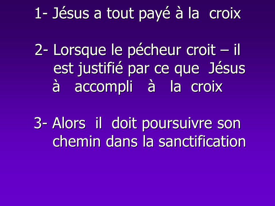 1- Jésus a tout payé à la croix 2- Lorsque le pécheur croit – il est justifié par ce que Jésus à accompli à la croix 3- Alors il doit poursuivre son c