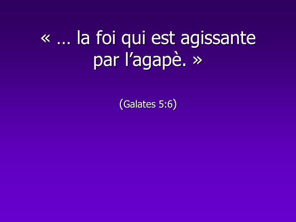 « … la foi qui est agissante par lagapè. » ( Galates 5:6 )