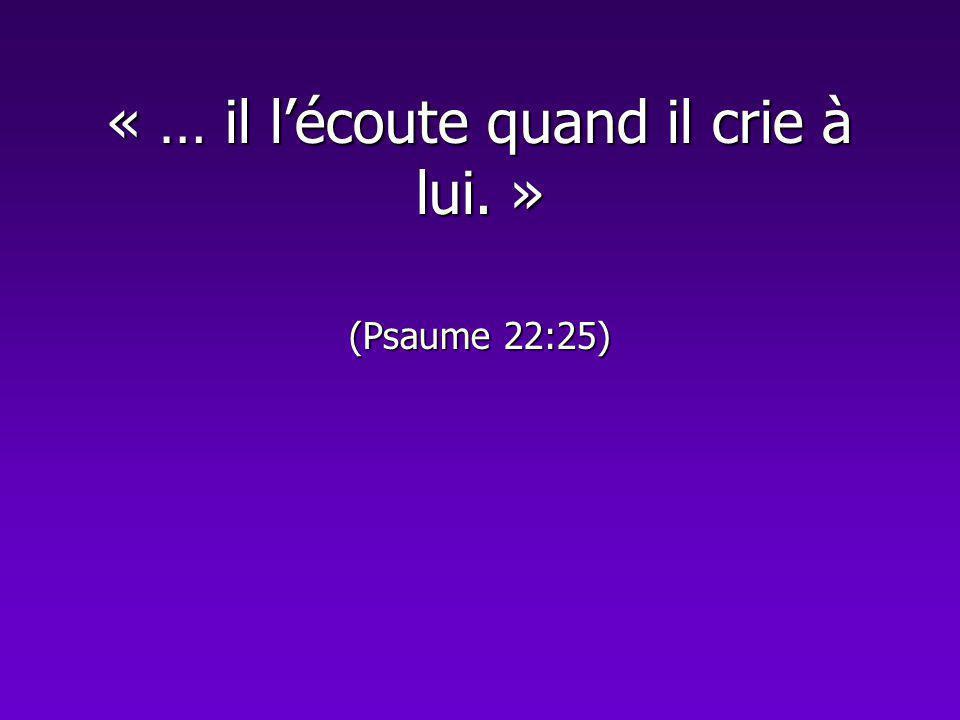 « … il lécoute quand il crie à lui. » (Psaume 22:25)