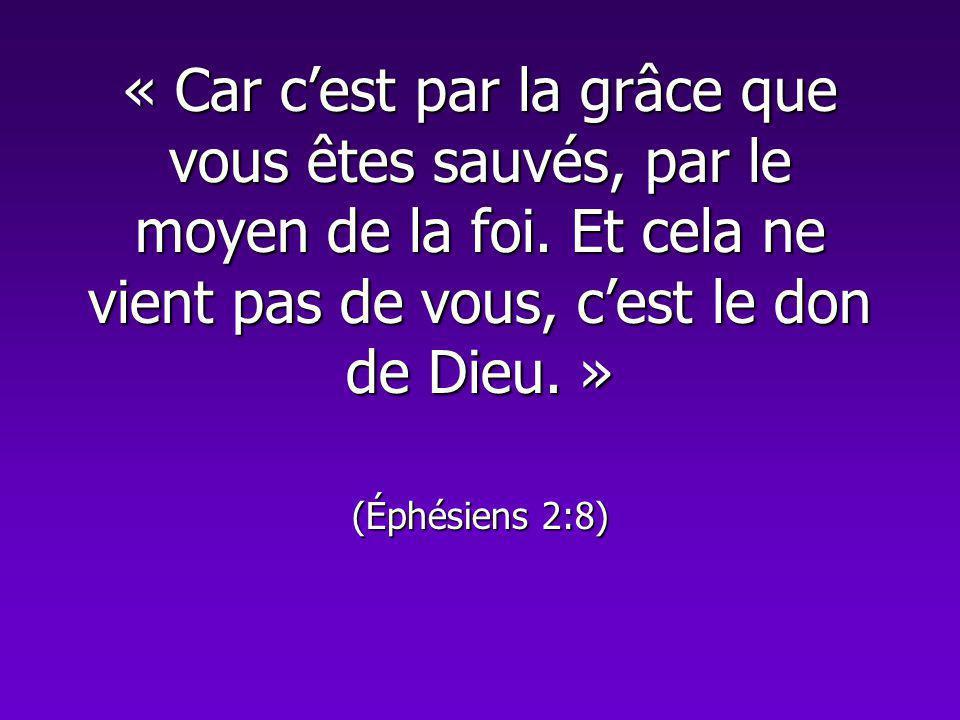 « Car cest par la grâce que vous êtes sauvés, par le moyen de la foi. Et cela ne vient pas de vous, cest le don de Dieu. » (Éphésiens 2:8)
