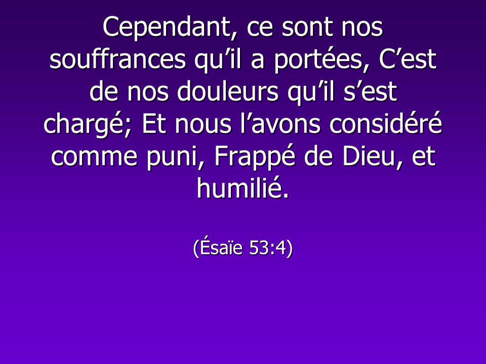 Cependant, ce sont nos souffrances quil a portées, Cest de nos douleurs quil sest chargé; Et nous lavons considéré comme puni, Frappé de Dieu, et humi