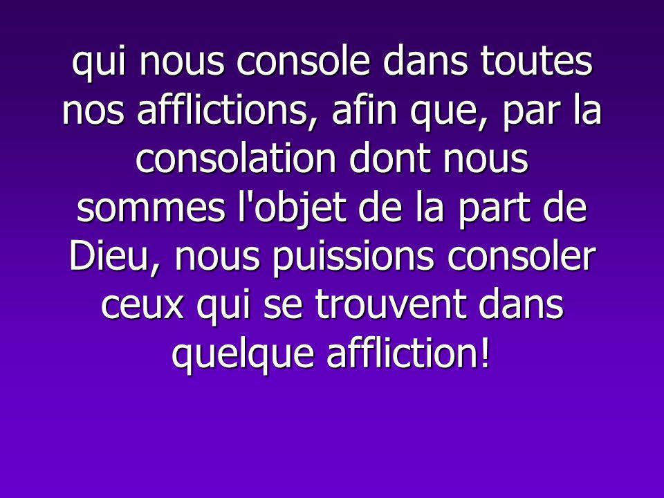 qui nous console dans toutes nos afflictions, afin que, par la consolation dont nous sommes l objet de la part de Dieu, nous puissions consoler ceux qui se trouvent dans quelque affliction!