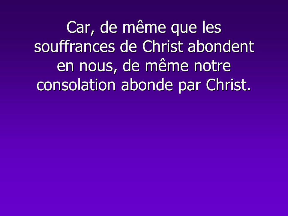 Car, de même que les souffrances de Christ abondent en nous, de même notre consolation abonde par Christ.