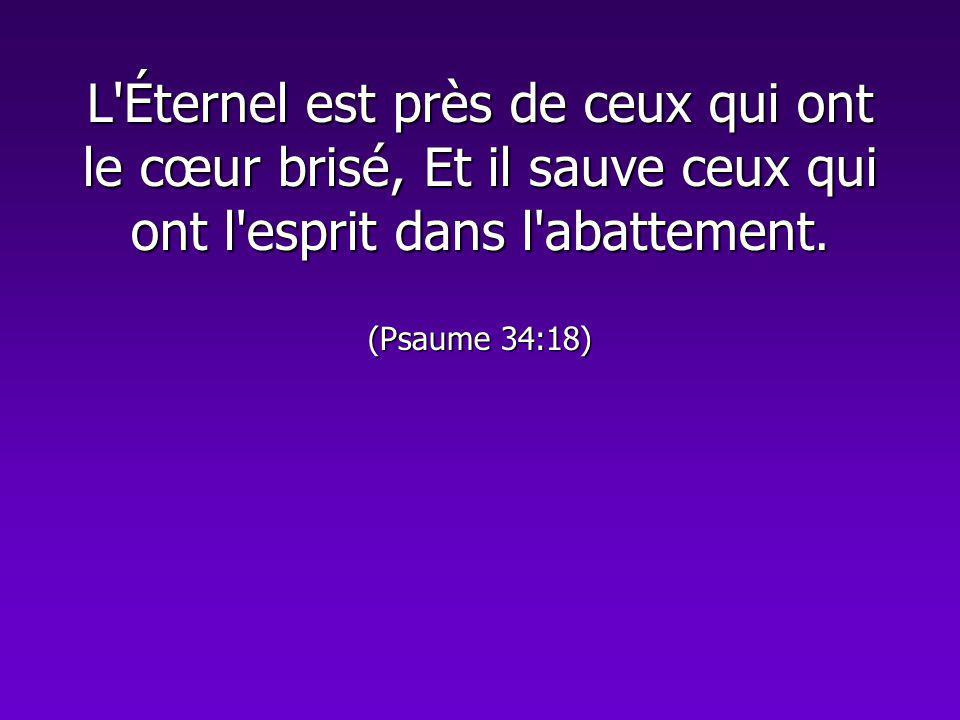 L'Éternel est près de ceux qui ont le cœur brisé, Et il sauve ceux qui ont l'esprit dans l'abattement. (Psaume 34:18)