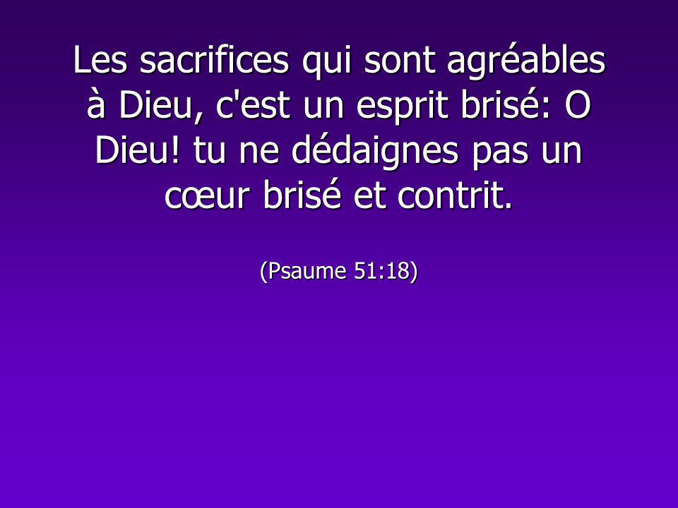 Les sacrifices qui sont agréables à Dieu, c'est un esprit brisé: O Dieu! tu ne dédaignes pas un cœur brisé et contrit. (Psaume 51:18)