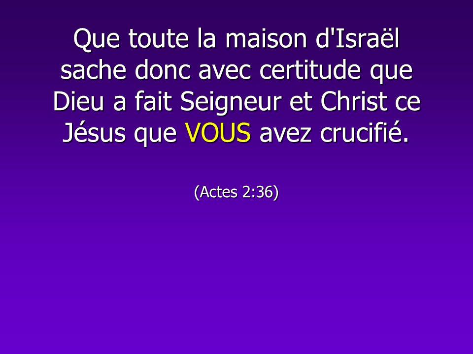 Que toute la maison d'Israël sache donc avec certitude que Dieu a fait Seigneur et Christ ce Jésus que VOUS avez crucifié. (Actes 2:36)