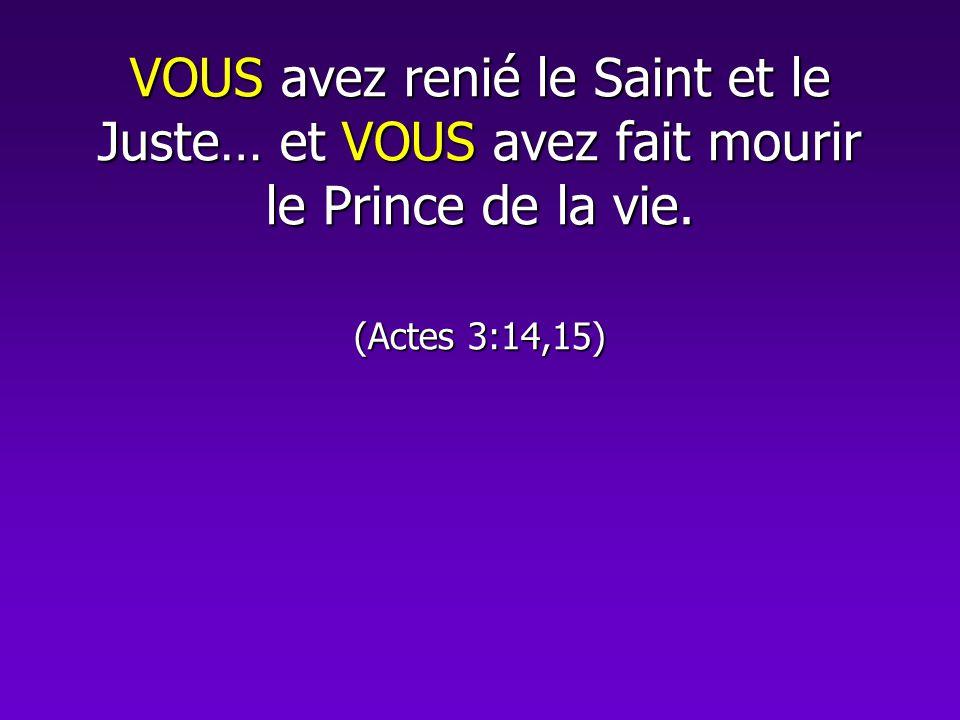 VOUS avez renié le Saint et le Juste… et VOUS avez fait mourir le Prince de la vie. (Actes 3:14,15)