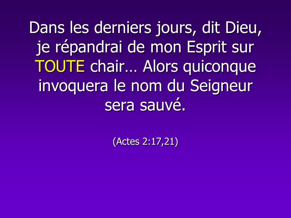 Dans les derniers jours, dit Dieu, je répandrai de mon Esprit sur TOUTE chair… Alors quiconque invoquera le nom du Seigneur sera sauvé. (Actes 2:17,21