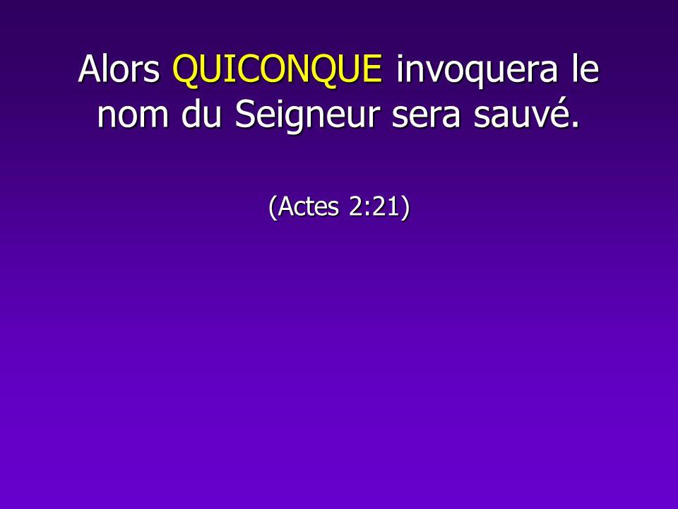 Alors QUICONQUE invoquera le nom du Seigneur sera sauvé. (Actes 2:21)