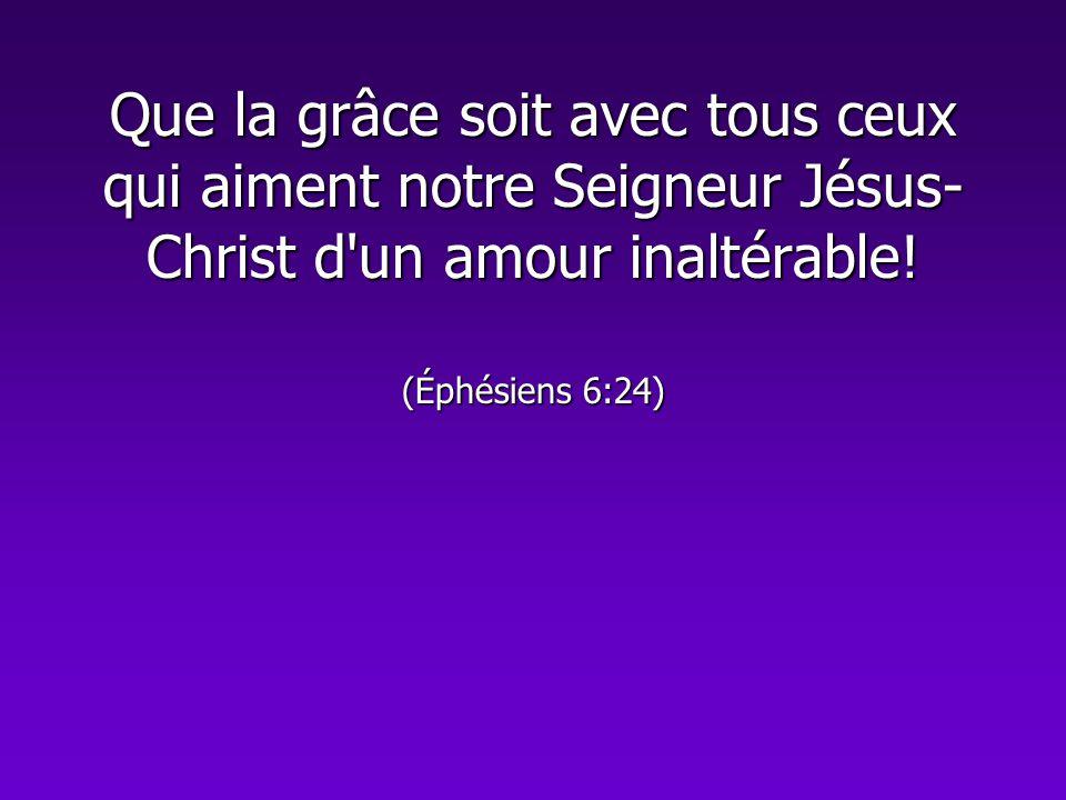 Que la grâce soit avec tous ceux qui aiment notre Seigneur Jésus- Christ d'un amour inaltérable! (Éphésiens 6:24)