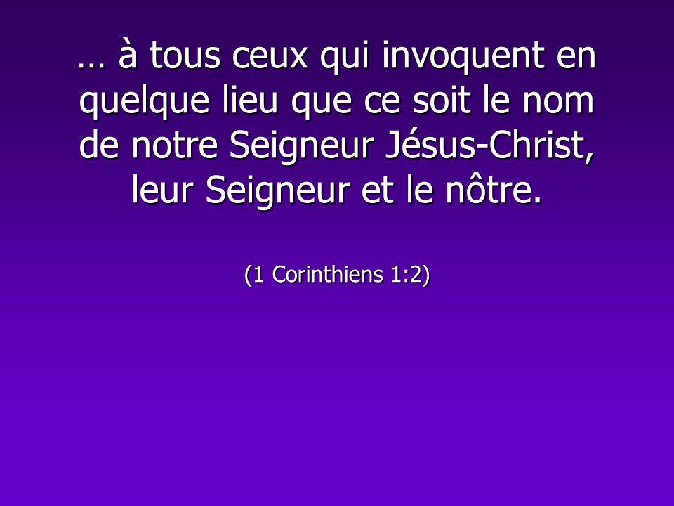 … à tous ceux qui invoquent en quelque lieu que ce soit le nom de notre Seigneur Jésus-Christ, leur Seigneur et le nôtre. (1 Corinthiens 1:2)