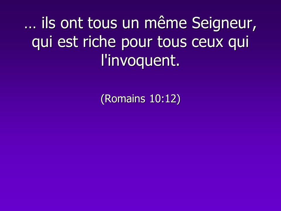… ils ont tous un même Seigneur, qui est riche pour tous ceux qui l'invoquent. (Romains 10:12)