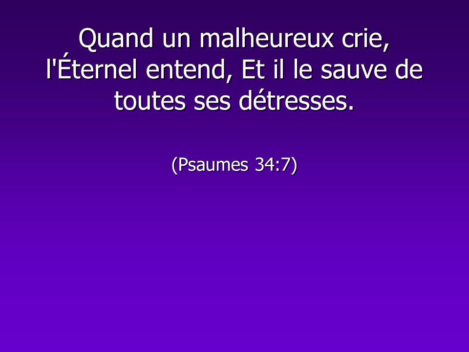 Quand un malheureux crie, l'Éternel entend, Et il le sauve de toutes ses détresses. (Psaumes 34:7)